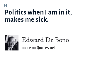 Edward De Bono: Politics when I am in it, makes me sick.
