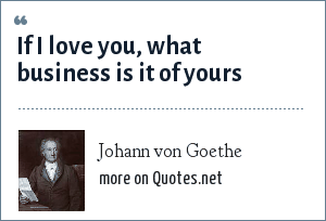 Johann von Goethe: If I love you, what business is it of yours