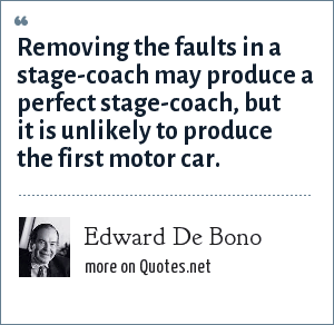 Edward De Bono: Removing the faults in a stage-coach may produce a perfect stage-coach, but it is unlikely to produce the first motor car.