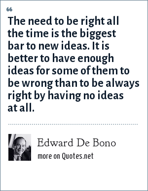 Edward De Bono: The need to be right all the time is the biggest bar to new ideas. It is better to have enough ideas for some of them to be wrong than to be always right by having no ideas at all.