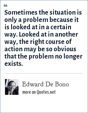 Edward De Bono: Sometimes the situation is only a problem because it is looked at in a certain way. Looked at in another way, the right course of action may be so obvious that the problem no longer exists.
