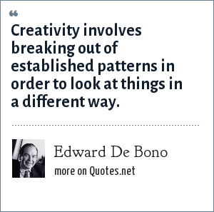 Edward De Bono: Creativity involves breaking out of established patterns in order to look at things in a different way.