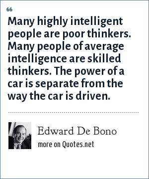 Edward De Bono: Many highly intelligent people are poor thinkers. Many people of average intelligence are skilled thinkers. The power of a car is separate from the way the car is driven.