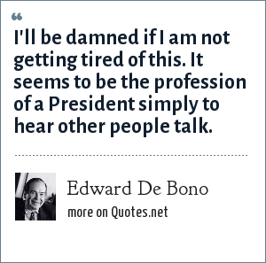 Edward De Bono: I'll be damned if I am not getting tired of this. It seems to be the profession of a President simply to hear other people talk.