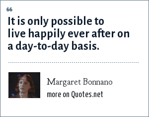Margaret Bonnano: It is only possible to live happily ever after on a day-to-day basis.