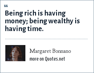 Margaret Bonnano: Being rich is having money being wealthy is having time.