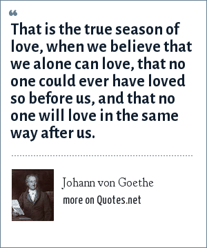 Johann von Goethe: That is the true season of love, when we believe that we alone can love, that no one could ever have loved so before us, and that no one will love in the same way after us.