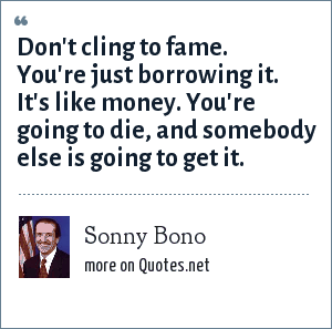 Sonny Bono: Don't cling to fame. You're just borrowing it. It's like money. You're going to die, and somebody else is going to get it.