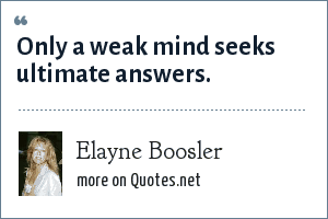 Elayne Boosler: Only a weak mind seeks ultimate answers.