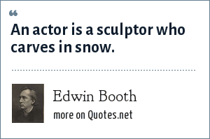 Edwin Booth: An actor is a sculptor who carves in snow.