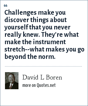 David L Boren: Challenges make you discover things about yourself that you never really knew. They're what make the instrument stretch--what makes you go beyond the norm.