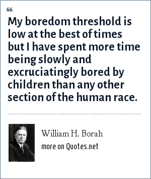 William H. Borah: My boredom threshold is low at the best of times but I have spent more time being slowly and excruciatingly bored by children than any other section of the human race.