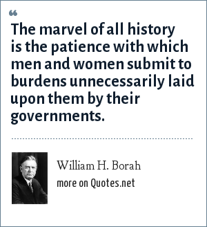 William H. Borah: The marvel of all history is the patience with which men and women submit to burdens unnecessarily laid upon them by their governments.