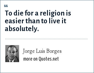Jorge Luis Borges: To die for a religion is easier than to live it absolutely.