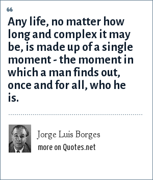 Jorge Luis Borges: Any life, no matter how long and complex it may be, is made up of a single moment - the moment in which a man finds out, once and for all, who he is.