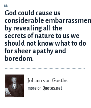 Johann von Goethe: God could cause us considerable embarrassment by revealing all the secrets of nature to us we should not know what to do for sheer apathy and boredom.