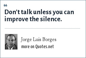 Jorge Luis Borges: Don't talk unless you can improve the silence.