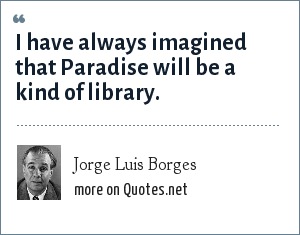 Jorge Luis Borges: I have always imagined that Paradise will be a kind of library.