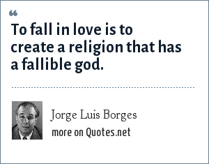 Jorge Luis Borges: To fall in love is to create a religion that has a fallible god.
