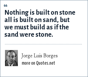 Jorge Luis Borges: Nothing is built on stone all is built on sand, but we must build as if the sand were stone.