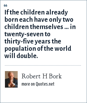 Robert H Bork: If the children already born each have only two children themselves ... in twenty-seven to thirty-five years the population of the world will double.