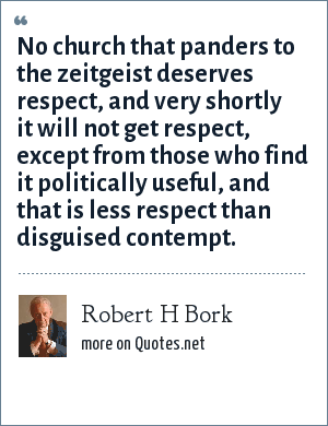 Robert H Bork: No church that panders to the zeitgeist deserves respect, and very shortly it will not get respect, except from those who find it politically useful, and that is less respect than disguised contempt.