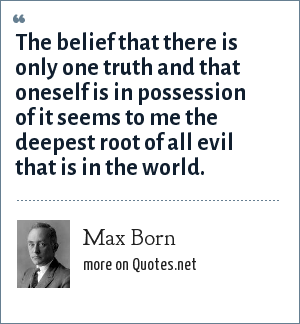 Max Born: The belief that there is only one truth and that oneself is in possession of it seems to me the deepest root of all evil that is in the world.