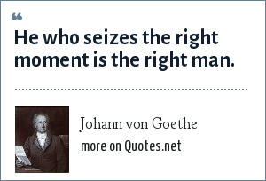 Johann von Goethe: He who seizes the right moment is the right man.