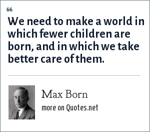 Max Born: We need to make a world in which fewer children are born, and in which we take better care of them.