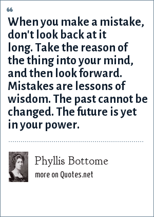 Phyllis Bottome: When you make a mistake, don't look back at it long. Take the reason of the thing into your mind, and then look forward. Mistakes are lessons of wisdom. The past cannot be changed. The future is yet in your power.