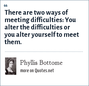 Phyllis Bottome: There are two ways of meeting difficulties You alter the difficulties or you alter yourself to meet them.