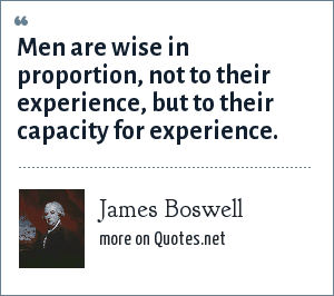 James Boswell: Men are wise in proportion, not to their experience, but to their capacity for experience.