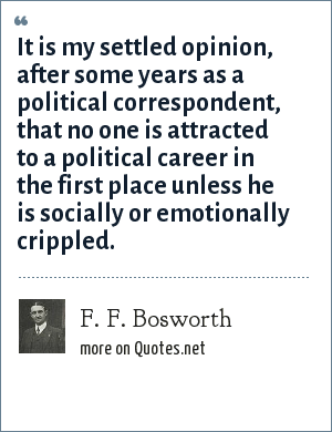 F. F. Bosworth: It is my settled opinion, after some years as a political correspondent, that no one is attracted to a political career in the first place unless he is socially or emotionally crippled.