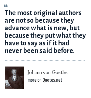 Johann von Goethe: The most original authors are not so because they advance what is new, but because they put what they have to say as if it had never been said before.