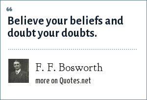 F. F. Bosworth: Believe your beliefs and doubt your doubts.