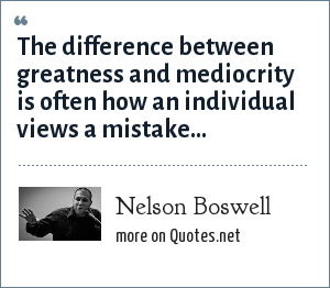 Nelson Boswell: The difference between greatness and mediocrity is often how an individual views a mistake...
