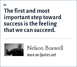 Nelson Boswell: The first and most important step toward success is the feeling that we can succeed.