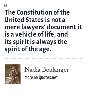 Nadia Boulanger: The Constitution of the United States is not a mere lawyers' document it is a vehicle of life, and its spirit is always the spirit of the age.