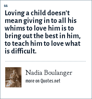 Nadia Boulanger: Loving a child doesn't mean giving in to all his whims to love him is to bring out the best in him, to teach him to love what is difficult.