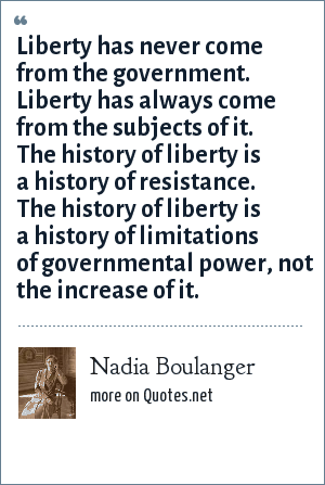Nadia Boulanger: Liberty has never come from the government. Liberty has always come from the subjects of it. The history of liberty is a history of resistance. The history of liberty is a history of limitations of governmental power, not the increase of it.