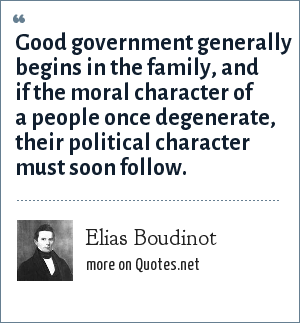Elias Boudinot: Good government generally begins in the family, and if the moral character of a people once degenerate, their political character must soon follow.