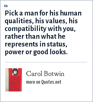 Carol Botwin: Pick a man for his human qualities, his values, his compatibility with you, rather than what he represents in status, power or good looks.