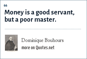 Dominique Bouhours: Money is a good servant, but a poor master.