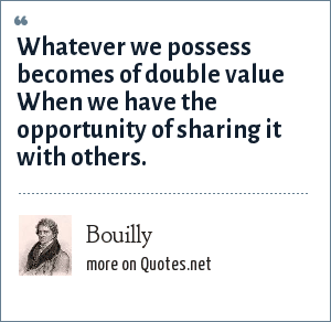 Bouilly: Whatever we possess becomes of double value When we have the opportunity of sharing it with others.
