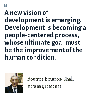 Boutros Boutros-Ghali: A new vision of development is emerging. Development is becoming a people-centered process, whose ultimate goal must be the improvement of the human condition.