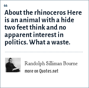 Randolph Silliman Bourne: About the rhinoceros Here is an animal with a hide two feet think and no apparent interest in politics. What a waste.