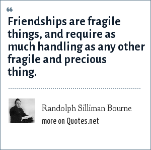 Randolph Silliman Bourne: Friendships are fragile things, and require as much handling as any other fragile and precious thing.