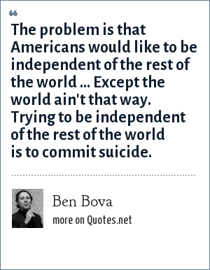 Ben Bova: The problem is that Americans would like to be independent of the rest of the world ... Except the world ain't that way. Trying to be independent of the rest of the world is to commit suicide.