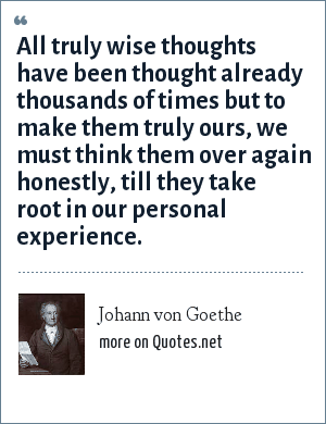 Johann von Goethe: All truly wise thoughts have been thought already thousands of times but to make them truly ours, we must think them over again honestly, till they take root in our personal experience.