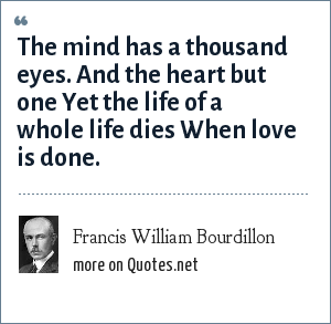 Francis William Bourdillon: The mind has a thousand eyes. And the heart but one Yet the life of a whole life dies When love is done.